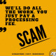Scam: We'll do all the work. You just pay a processing fee.