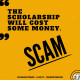 Scam: The scholarship will cost some money.